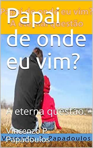 Papai de onde eu vim?: A eterna questão. (Portuguese Edition) por Vincenzo P.  Papadoulos