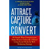 Attract, Capture & Convert: 89 Simple Ways Entrepreneurs Make Money Online (& Offline) Using Social Media & Web Marketing Strategy (How to Make Money Online ... Marketing Strategy Book 1) (English Edition)