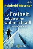 Die Freiheit, aufzubrechen, wohin ich will: Ein Bergsteigerleben - Reinhold Messner