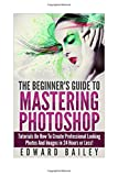Photoshop the Beginners Guide to Mastering Photoshop: Tutorials on How to Create Professional Looking Photos and Images in 24 Hours or Less (Graphic ... Photoshop, Digital Photography, Creativity)
