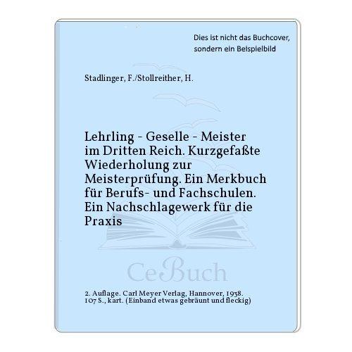 Lehrling - Geselle - Meister im Dritten Reich. Kurzgefaßte Wiederholung zur Meisterprüfung. Ein Merkbuch für Berufs- und Fachschulen. Ein Nachschlagewerk für die Praxis