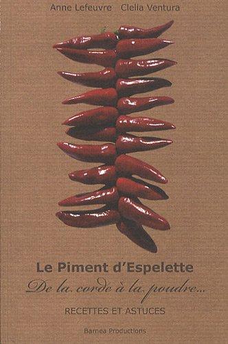 Le Piment d'Espelette : De la corde à la poudre, Recettes et astuces par Anne Lefeuvre, Clelia Ventura