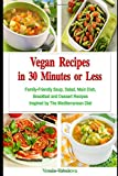 Vegan Recipes in 30 Minutes or Less: Family-Friendly Soup, Salad, Main Dish, Breakfast and Dessert Recipes Inspired by The Mediterranean Diet: Breakfast, Lunch and Dinner Made Simple