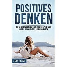 Positives Denken: Die 70 besten Methoden, um positiver zu denken und ein glücklicheres Leben zu führen.