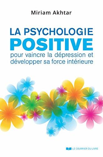 La psychologie positive : Pour vaincre la dépression et développer sa force intérieure