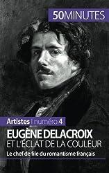 Eugne Delacroix et lclat de la couleur: Le chef de file du romantisme franais