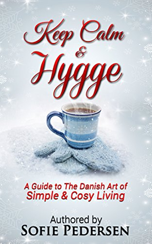 Keep Calm & Hygge: A Guide to The Danish Art of Simple & Cosy ...