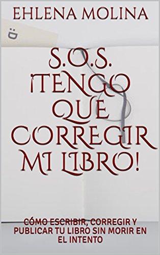 S.O.S. ¡TENGO QUE CORREGIR MI LIBRO!: CÓMO ESCRIBIR, CORREGIR Y PUBLICAR TU LIBRO SIN MORIR EN EL INTENTO por EHLENA MOLINA