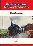 Fränkische Nebenbahnen einst und jetzt - Oberfranken - Wolfgang Bleiweis Ekkehard Martin Stefan Winkler