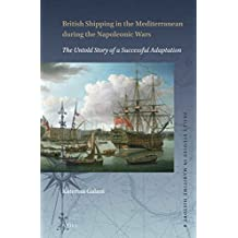 British Shipping in the Mediterranean During the Napoleonic Wars: The Untold Story of a Successful Adaptation (Brill's Studies in Maritime History, Band 4)