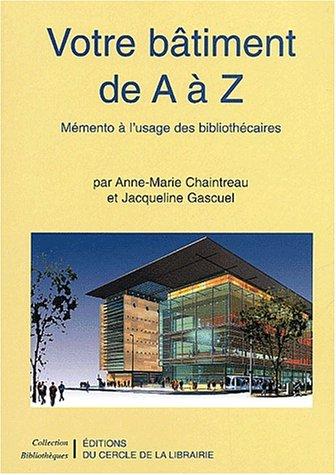 Votre bâtiment de A à Z. Mémento à l'usage des bibliothécaires par Anne-Marie Chaintreau