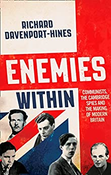 Enemies Within: Communists, the Cambridge Spies and the Making of Modern Britain by [Davenport-Hines, Richard]