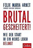 Brutal gescheitert!: Wie der Start in ein neues Leben gelingt (Dein Leben)