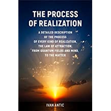 The Process of Realization: A detailed description of the process of every kind of realization, the law of attraction, from quantum fields and mind, to the matter (English Edition)