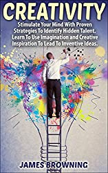 Creativity: Stimulate your Minds with Proven Strategies to Identify Hidden Talent; Learn To Use Your Imagination and Creative Inspiration To Lead To Inventive ... Creative, Inspiration,) (English Edition)