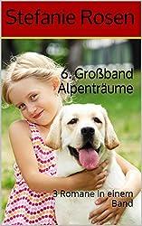 6. Großband Alpenträume: 3 Romane in einem Band (Heimatromane)