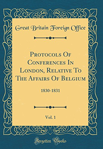 Protocols of Conferences in London, Relative to the Affairs of Belgium, Vol. 1: 1830-1831 (Classic Reprint)