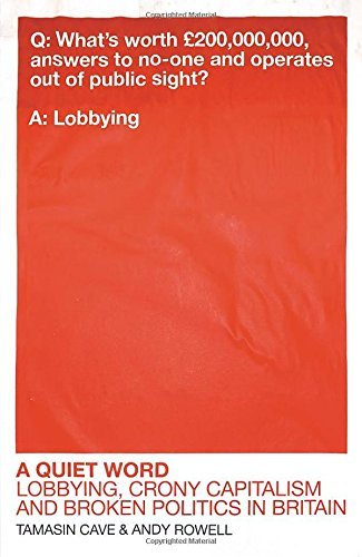 A Quiet Word: Lobbying, Crony Capitalism and Broken Politics in Britain by Cave, Tamasin, Rowell, Andy (February 5, 2015) Paperback