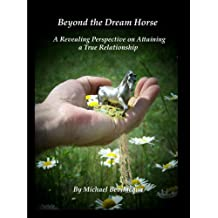 Beyond the Dream Horse - A Revealing Perspective on Attaining a True Relationship (English Edition)