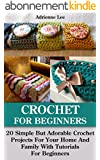 Crochet For Beginners: 20 Simple But Adorable Crochet Projects For Your Home And Family With Tutorials For Beginners: (Includes Pictures Of Projects, Crochet, ... step-by-step projects) (English Edition)