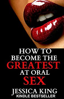 How to Become the Greatest at Oral Sex: Sex Secrets that puts a Spell on Him (English Edition)