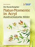 Der Kunst-Ratgeber: Natur-Momente in Acryl. Ausdrucksstarke Bilder
