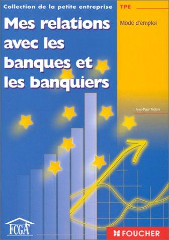 Mes relations avec les banques et les banquiers : Mode d'emploi