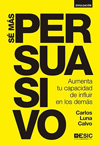 Sé más persuasivo por Carlos Luna Calvo
