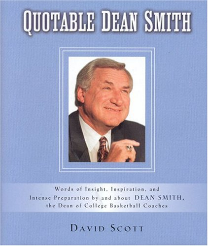 Quotable Dean Smith: Words of Insight, Inspiration, and Intense Preparation by and about Dean Smith, the Dean of College Basketball Coaches por David Scott