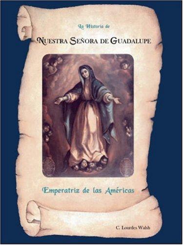 La Historia De Nuestra Senora De Guadalupe, Emperatriz De Las Americas por C.Lourdes Walsh