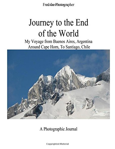 Journey to the End of the World: My Voyage from Buenos Aires, Argentina Around Cape Horn to Santiago, Chile -