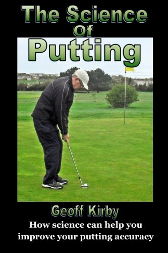 The Science Of Putting: How science can help you improve your putting accuracy por Mr Geoff Kirby