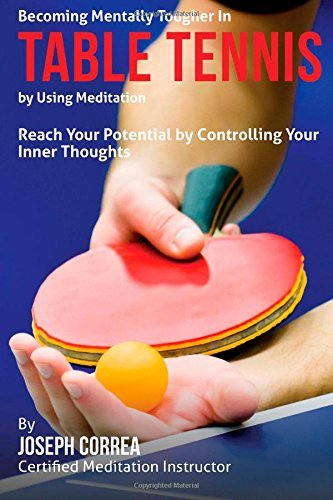 Becoming Mentally Tougher In Table Tennis by Using Meditation: Reach Your Potential by Controlling Your Inner Thoughts by Joseph Correa (Certified Meditation Instructor) (2015-03-23)