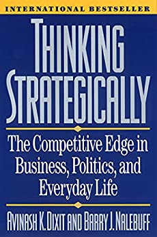 Thinking Strategically: The Competitive Edge in Business, Politics, and Everyday Life: Competitive Edge in Business, Politics and Everyday Life (Norton Paperback) by [Dixit, Avinash K., Barry J. Nalebuff]