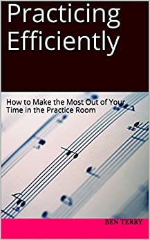 Practicing Efficiently: How to Make the Most Out of Your Time in the Practice Room (English Edition) von [Terry, Ben]