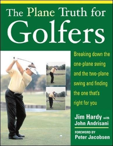 The Plane Truth for Golfers: Breaking Down the One-plane Swing and the Two-Plane Swing and Finding the One That's Right for You por Jim Hardy