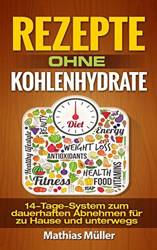 Rezepte ohne Kohlenhydrate - 14-Tage-System mit 112 leckeren Rezepten zum dauerhaften Abnehmen für zu Hause und unterwegs