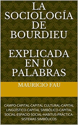LA SOCIOLOGÍA DE BOURDIEU EXPLICADA EN 10 PALABRAS: CAMPO-CAPITAL-CAPITAL CULTURAL-CAPITAL LINGÜÍSTICO-CAPITAL SIMBÓLICO-CAPITAL SOCIAL-ESPACIO SOCIAL-HABITUS-PRÁCTICA-SISTEMAS SIMBÓLICOS por Mauricio Fau