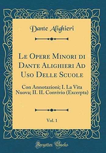 Le Opere Minori di Dante Alighieri Ad Uso Delle Scuole, Vol. 1: Con Annotazioni; I. La Vita Nuova; II. IL Convivio (Excerpta) (Classic Reprint)