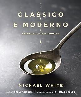 Classico e Moderno: Essential Italian Cooking de [White, Michael, Friedman, Andrew]