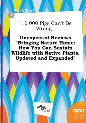10 000 Pigs Can't Be Wrong: Unexpected Reviews Bringing Nature Home: How You Can Sustain Wildlife with Native Plants, Updated and Expanded