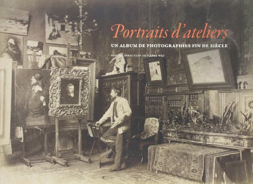 Portraits d'Ateliers. un Album de Photographies Fin de Siecle