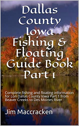 Dallas County Iowa Fishing & Floating Guide Book Part 1: Complete fishing and floating information for Lon Dallas County Iowa Part 1 from Beaver Creeks ... & Floating Guide Books 39) (English Edition) por Jim Maccracken