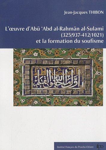 L'oeuvre d'Abu 'Abd al-Rahman al-Sulami (325/937-412/1021) et la formation du soufisme