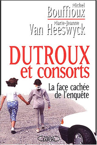 Dutroux et consorts : La face cachée de l'enquête par Michel Bouffioux