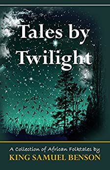 Tales by Twilight: A collection of African Folktales by [Benson, King Samuel]