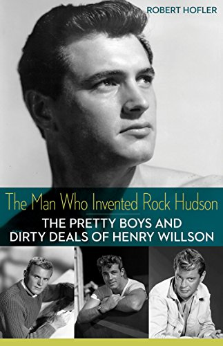 The Man Who Invented Rock Hudson: The Pretty Boys and Dirty Deals of Henry Willson por Robert Hofler
