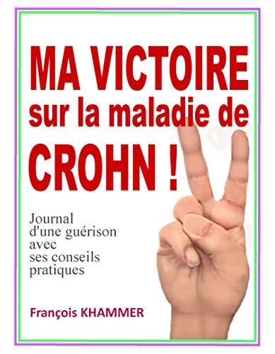 MA VICTOIRE SUR LA MALADIE DE CROHN: Journal d'une guérison avec ses conseils pratiques par François KHAMMER