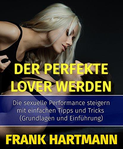 Der perfekte Lover werden: Die sexuelle Performance steigern mit einfachen Tipps und Tricks (Grundlagen und Einführung) (Die Sex-Gott-Formel 1) - Männliche Formel