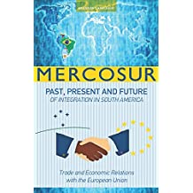 MERCOSUR: PAST, PRESENT AND FUTURE OF INTEGRATION IN SOUTH AMERICA-TRADE AND ECONOMIC RELATIONS WITH THE EUROPEAN UNION